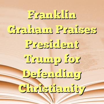 Franklin Graham Praises President Trump for Defending Christianity