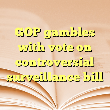 GOP gambles with vote on controversial surveillance bill