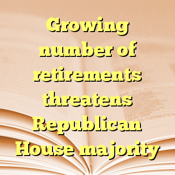 Growing number of retirements threatens Republican House majority