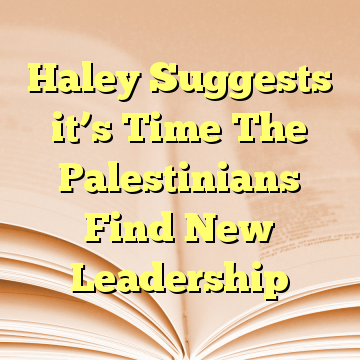 Haley Suggests it's Time The Palestinians Find New Leadership