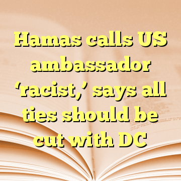 Hamas calls US ambassador 'racist,' says all ties should be cut with DC