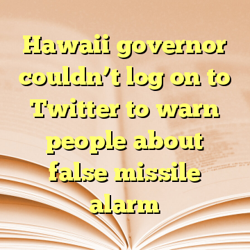 Hawaii governor couldn't log on to Twitter to warn people about false missile alarm