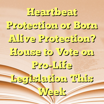 Heartbeat Protection or Born Alive Protection? House to Vote on Pro-Life Legislation This Week