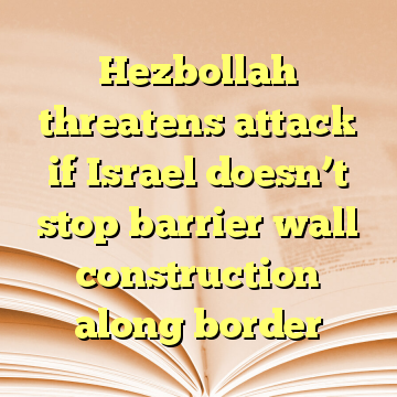 Hezbollah threatens attack if Israel doesn't stop barrier wall construction along border