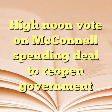 High noon vote on McConnell spending deal to reopen government