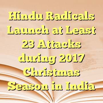 Hindu Radicals Launch at Least 23 Attacks during 2017 Christmas Season in India