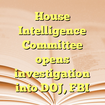 House Intelligence Committee opens investigation into DOJ, FBI