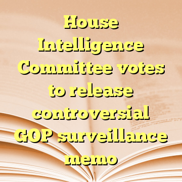 House Intelligence Committee votes to release controversial GOP surveillance memo