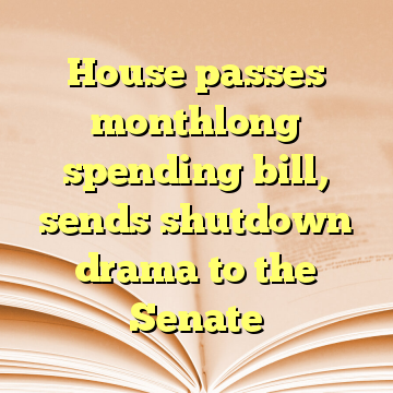 House passes monthlong spending bill, sends shutdown drama to the Senate