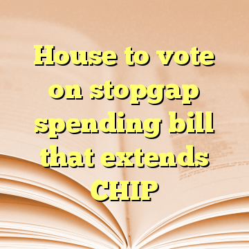 House to vote on stopgap spending bill that extends CHIP