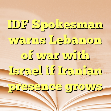 IDF Spokesman warns Lebanon of war with Israel if Iranian presence grows