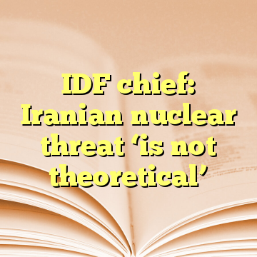 IDF chief: Iranian nuclear threat 'is not theoretical'