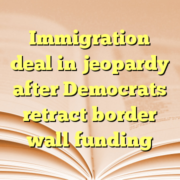 Immigration deal in jeopardy after Democrats retract border wall funding