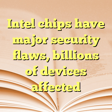 Intel chips have major security flaws, billions of devices affected