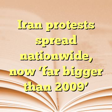 Iran protests spread nationwide, now 'far bigger than 2009'