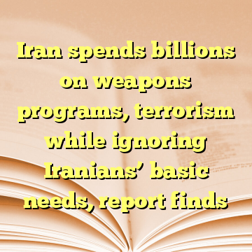 Iran spends billions on weapons programs, terrorism while ignoring Iranians' basic needs, report finds