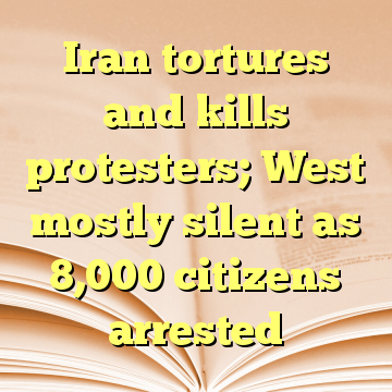 Iran tortures and kills protesters; West mostly silent as 8,000 citizens arrested