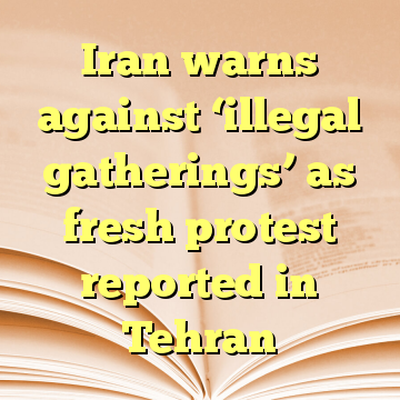 Iran warns against 'illegal gatherings' as fresh protest reported in Tehran