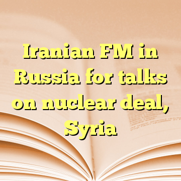 Iranian FM in Russia for talks on nuclear deal, Syria