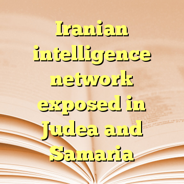 Iranian intelligence network exposed in Judea and Samaria
