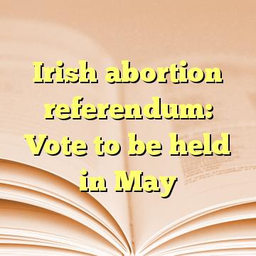 Irish abortion referendum: Vote to be held in May