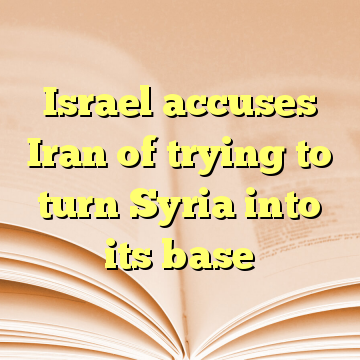 Israel accuses Iran of trying to turn Syria into its base