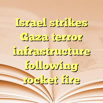 Israel strikes Gaza terror infrastructure following rocket fire