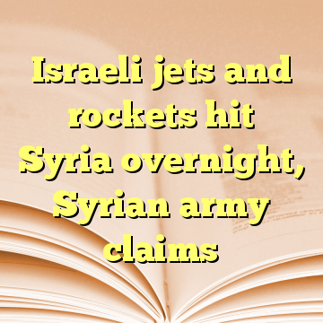 Israeli jets and rockets hit Syria overnight, Syrian army claims