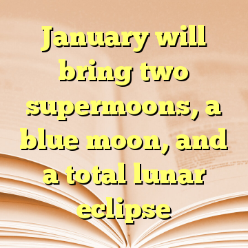 January will bring two supermoons, a blue moon, and a total lunar eclipse