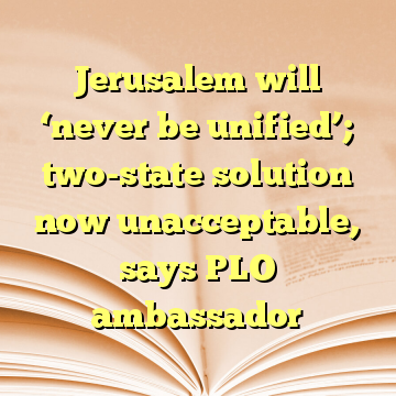 Jerusalem will 'never be unified'; two-state solution now unacceptable, says PLO ambassador