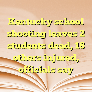Kentucky school shooting leaves 2 students dead, 18 others injured, officials say
