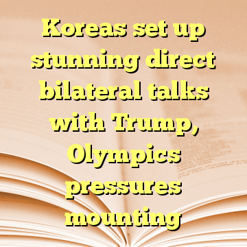 Koreas set up stunning direct bilateral talks with Trump, Olympics pressures mounting