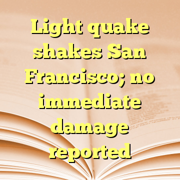 Light quake shakes San Francisco; no immediate damage reported