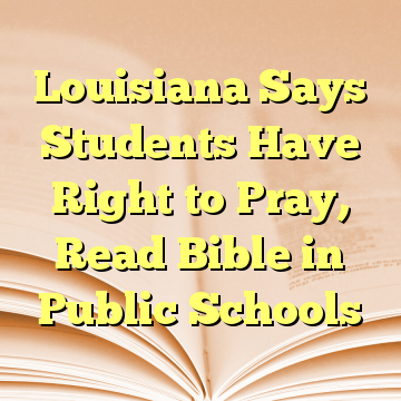 Louisiana Says Students Have Right to Pray, Read Bible in Public Schools