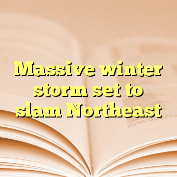 Massive winter storm set to slam Northeast