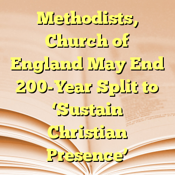 Methodists, Church of England May End 200-Year Split to 'Sustain Christian Presence'