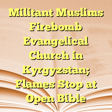 Militant Muslims Firebomb Evangelical Church in Kyrgyzstan; Flames Stop at Open Bible