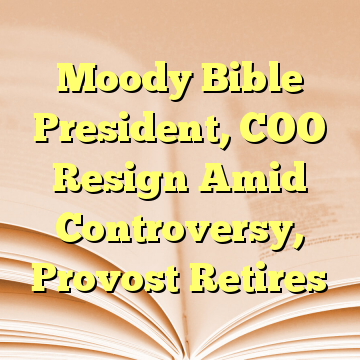 Moody Bible President, COO Resign Amid Controversy, Provost Retires