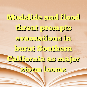 Mudslide and flood threat prompts evacuations in burnt Southern California as major storm looms