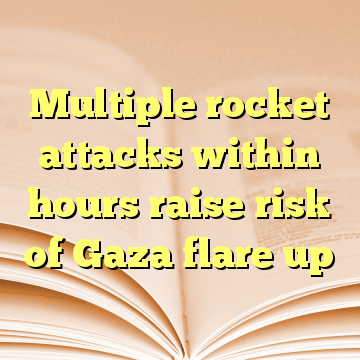 Multiple rocket attacks within hours raise risk of Gaza flare up