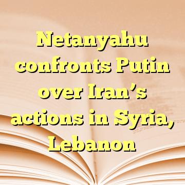 Netanyahu confronts Putin over Iran's actions in Syria, Lebanon