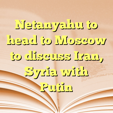 Netanyahu to head to Moscow to discuss Iran, Syria with Putin