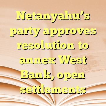 Netanyahu's party approves resolution to annex West Bank, open settlements