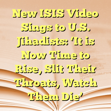 New ISIS Video Sings to U.S. Jihadists: 'It is Now Time to Rise, Slit Their Throats, Watch Them Die'