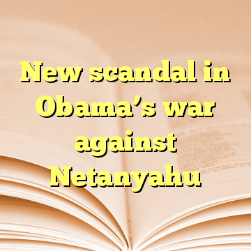 New scandal in Obama's war against Netanyahu