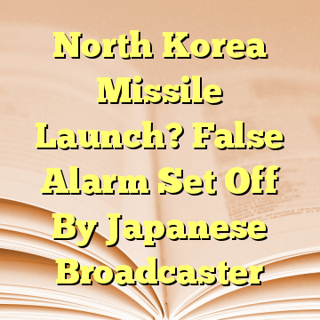 North Korea Missile Launch? False Alarm Set Off By Japanese Broadcaster