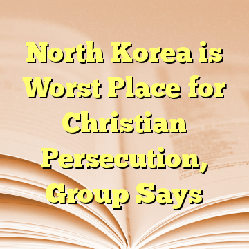 North Korea is Worst Place for Christian Persecution, Group Says