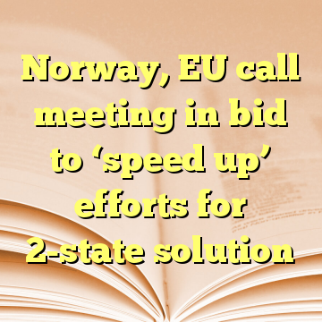 Norway, EU call meeting in bid to 'speed up' efforts for 2-state solution
