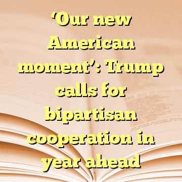 'Our new American moment': Trump calls for bipartisan cooperation in year ahead