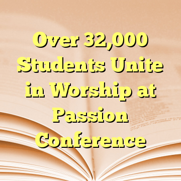 Over 32,000 Students Unite in Worship at Passion Conference